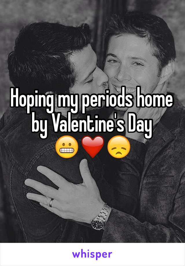 Hoping my periods home by Valentine's Day 😬❤️😞