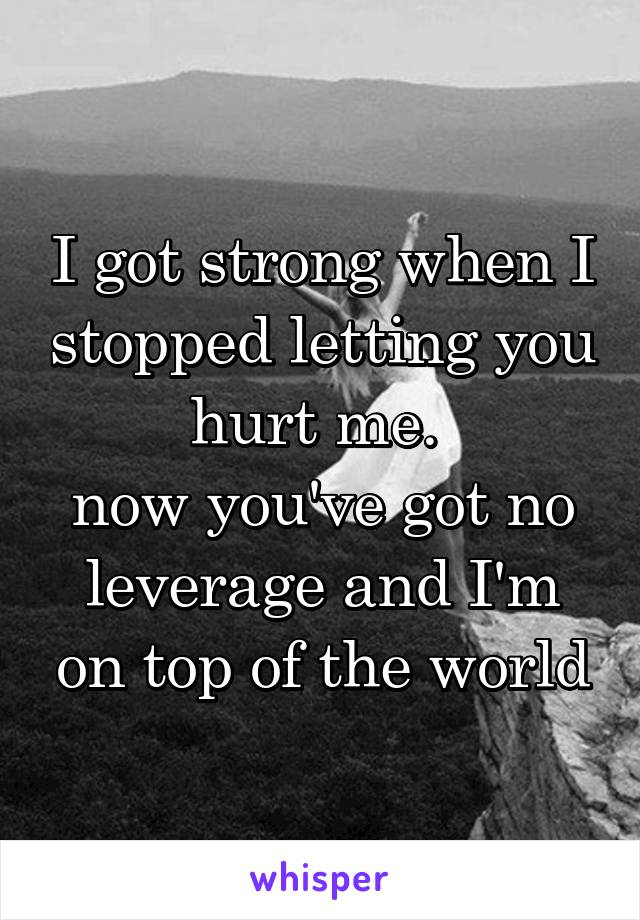 I got strong when I stopped letting you hurt me.  now you've got no leverage and I'm on top of the world