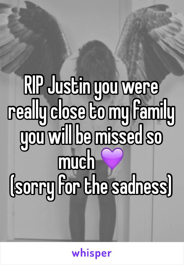 RIP Justin you were really close to my family you will be missed so much 💜 (sorry for the sadness)