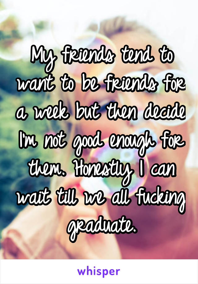 My friends tend to want to be friends for a week but then decide I'm not good enough for them. Honestly I can wait till we all fucking graduate.