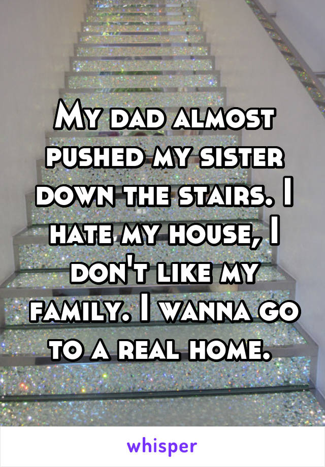 My dad almost pushed my sister down the stairs. I hate my house, I don't like my family. I wanna go to a real home.