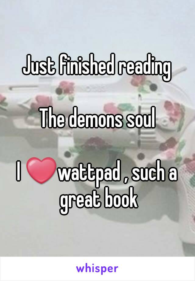 Just finished reading  The demons soul  I ❤wattpad , such a great book