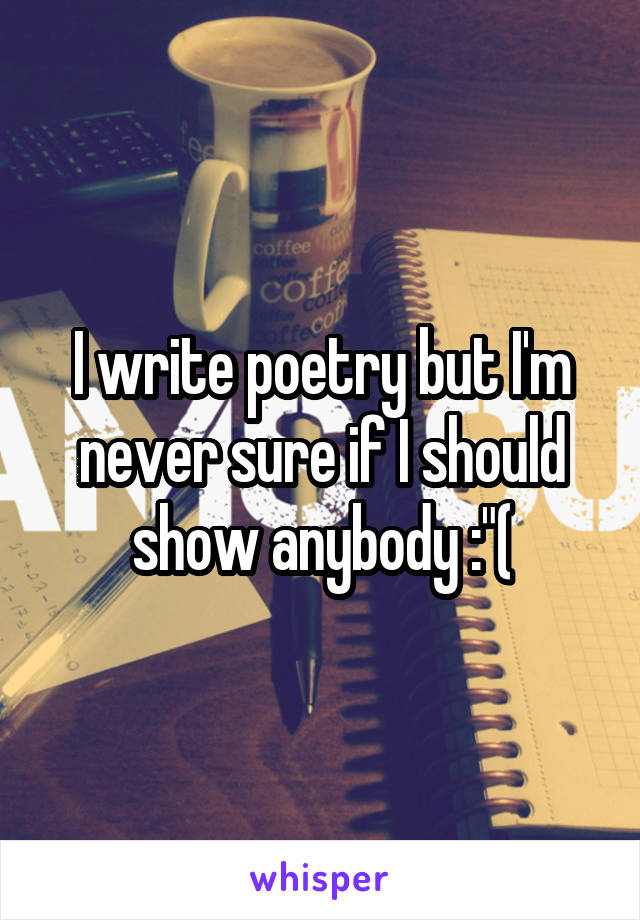 "I write poetry but I'm never sure if I should show anybody :""("
