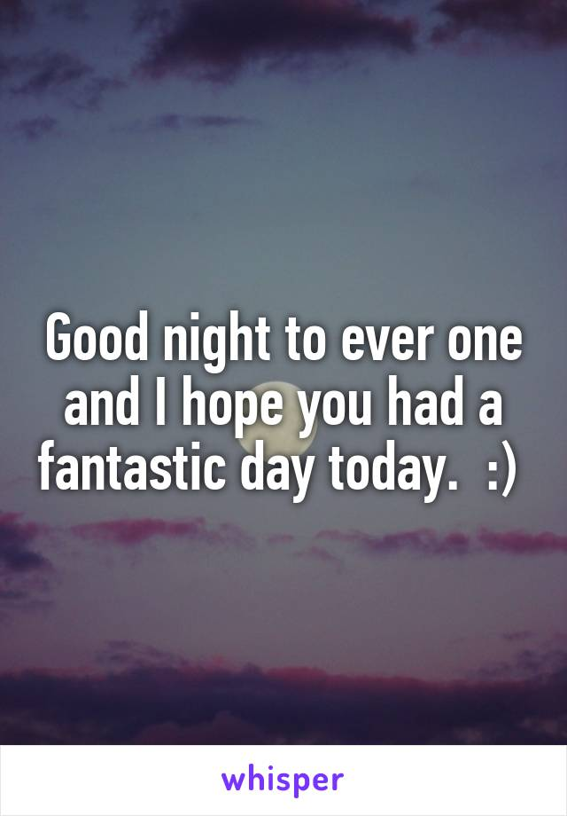 Good night to ever one and I hope you had a fantastic day today.  :)