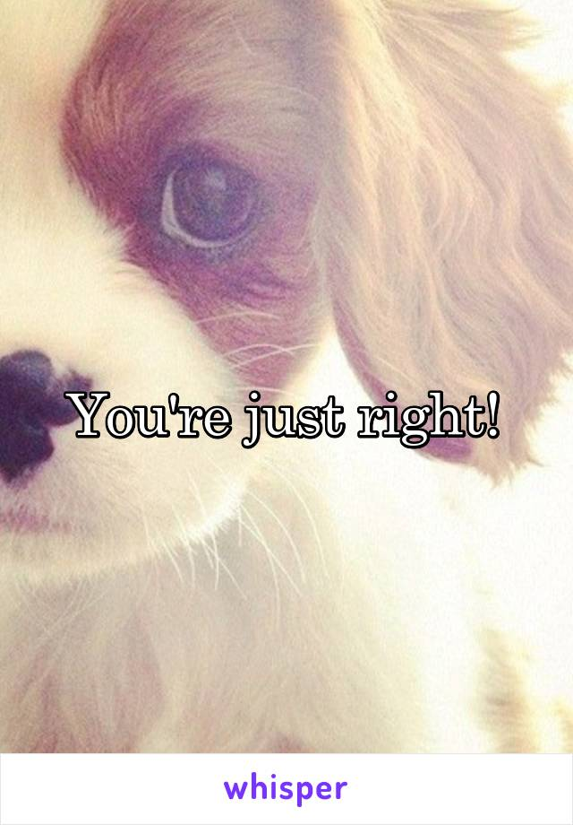 You're just right!