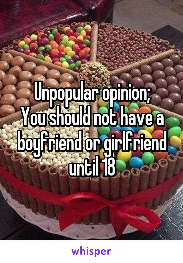 Unpopular opinion; You should not have a boyfriend or girlfriend until 18