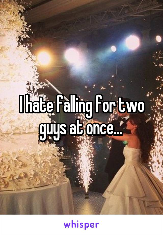 I hate falling for two guys at once...