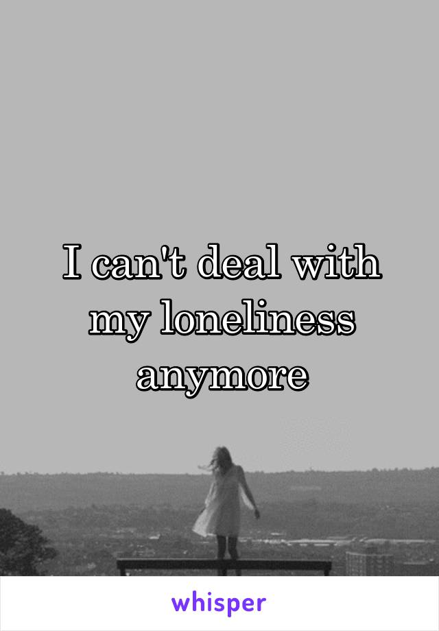 I can't deal with my loneliness anymore
