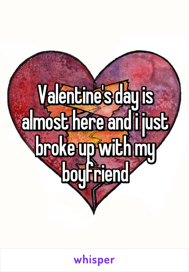 Valentine's day is almost here and i just broke up with my boyfriend