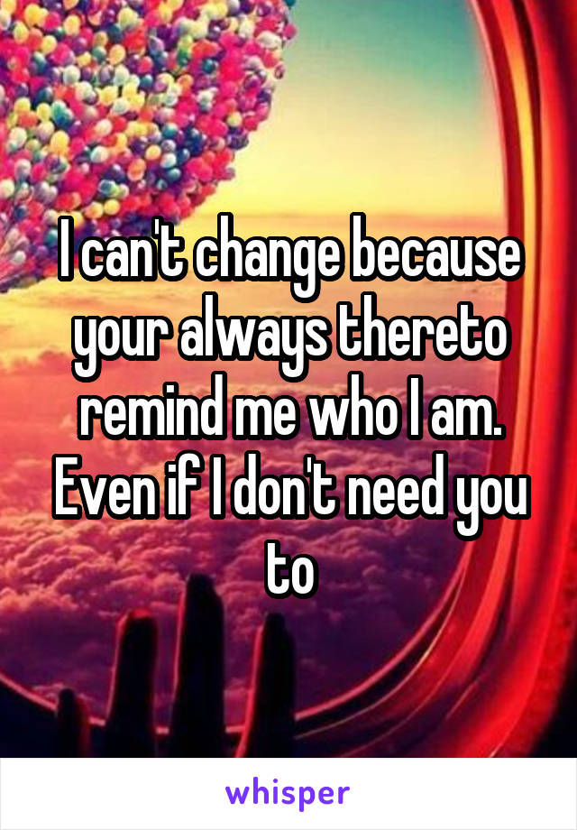 I can't change because your always thereto remind me who I am. Even if I don't need you to
