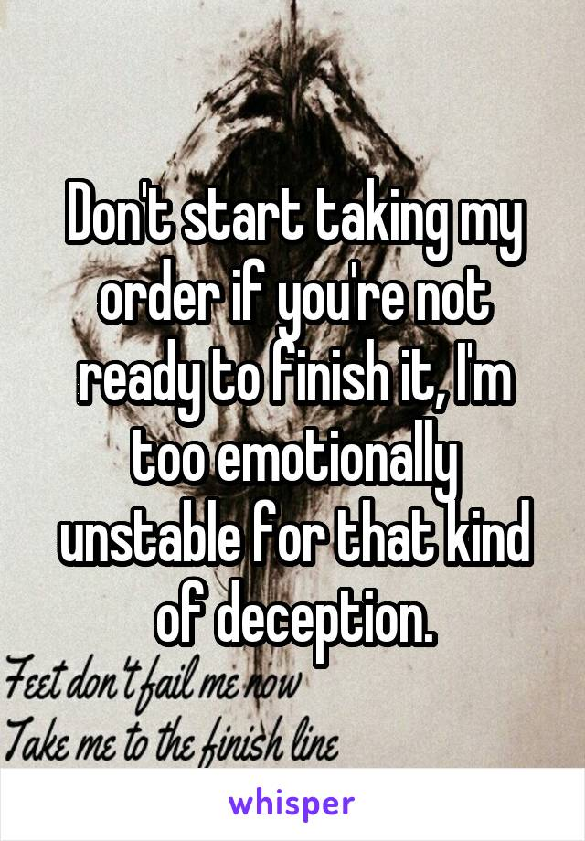 Don't start taking my order if you're not ready to finish it, I'm too emotionally unstable for that kind of deception.