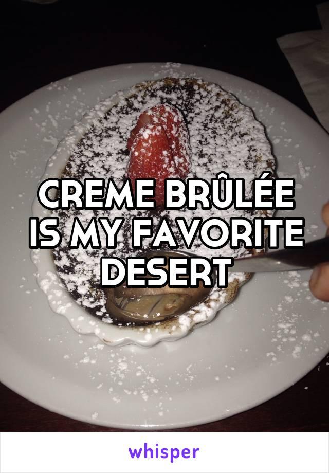 CREME BRÛLÉE IS MY FAVORITE DESERT