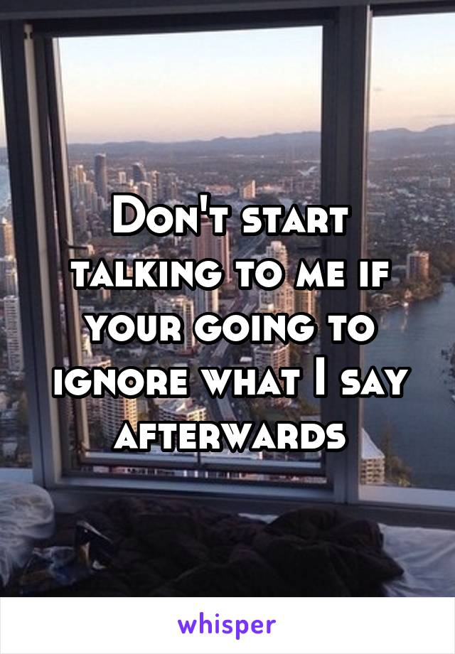 Don't start talking to me if your going to ignore what I say afterwards