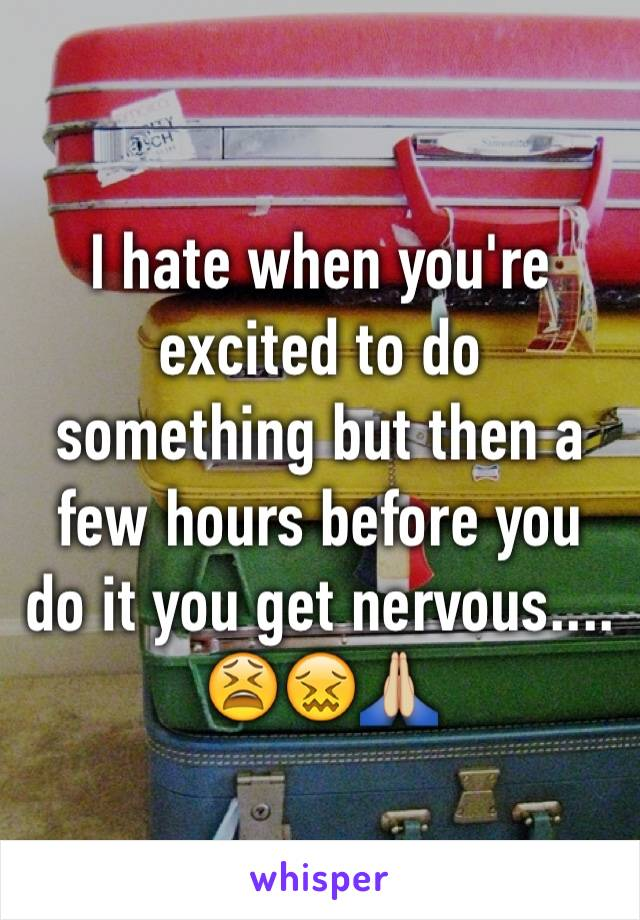I hate when you're excited to do something but then a few hours before you do it you get nervous.... 😫😖🙏🏼