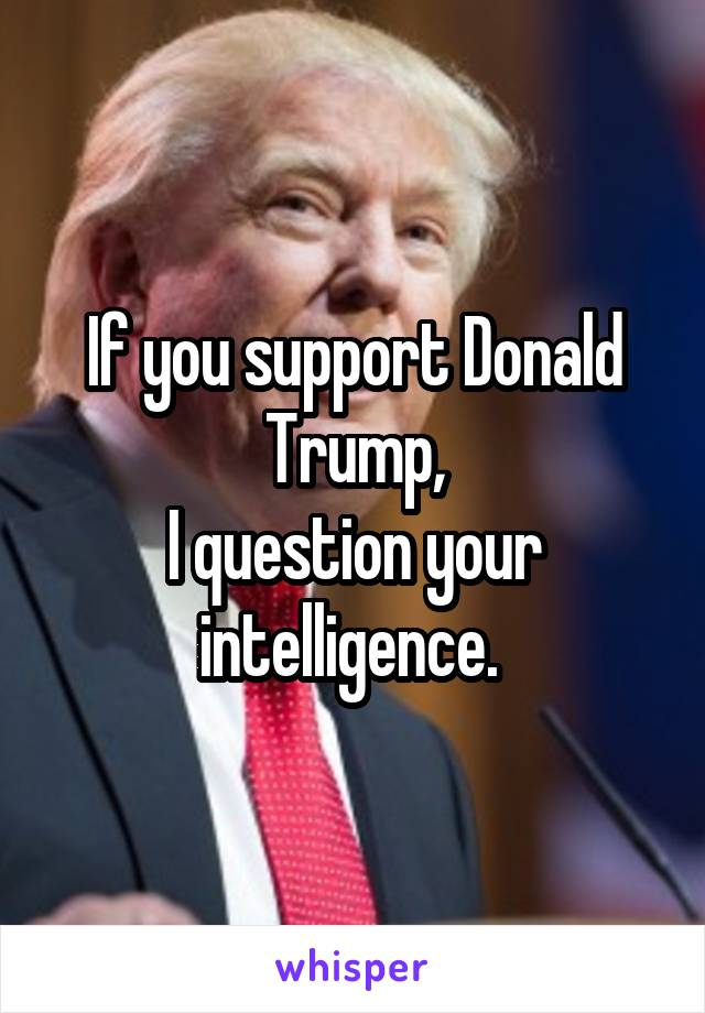 If you support Donald Trump, I question your intelligence.