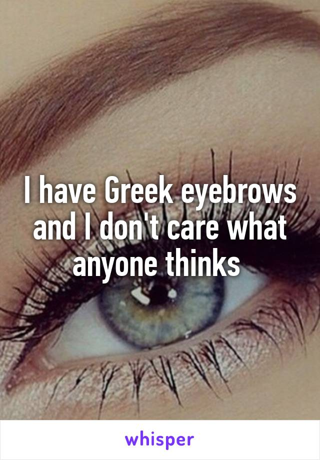 I have Greek eyebrows and I don't care what anyone thinks