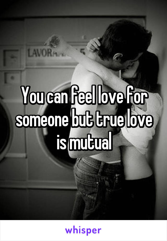 You can feel love for someone but true love is mutual