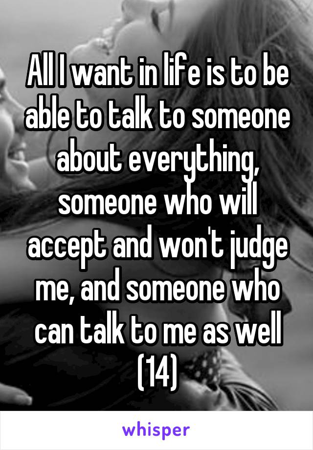 All I want in life is to be able to talk to someone about everything, someone who will accept and won't judge me, and someone who can talk to me as well (14)