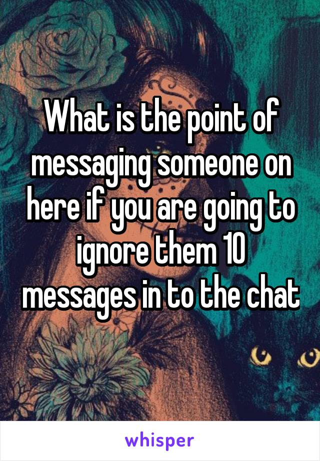 What is the point of messaging someone on here if you are going to ignore them 10 messages in to the chat