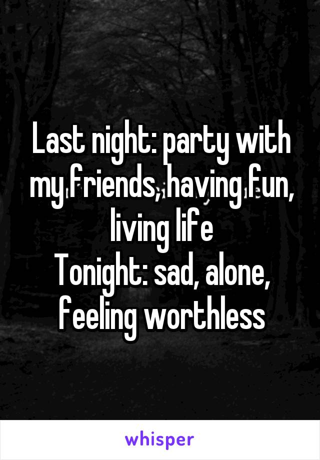 Last night: party with my friends, having fun, living life Tonight: sad, alone, feeling worthless