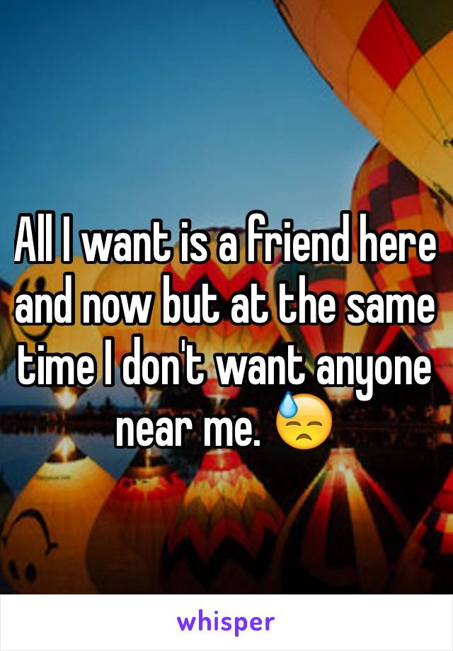 All I want is a friend here and now but at the same time I don't want anyone near me. 😓