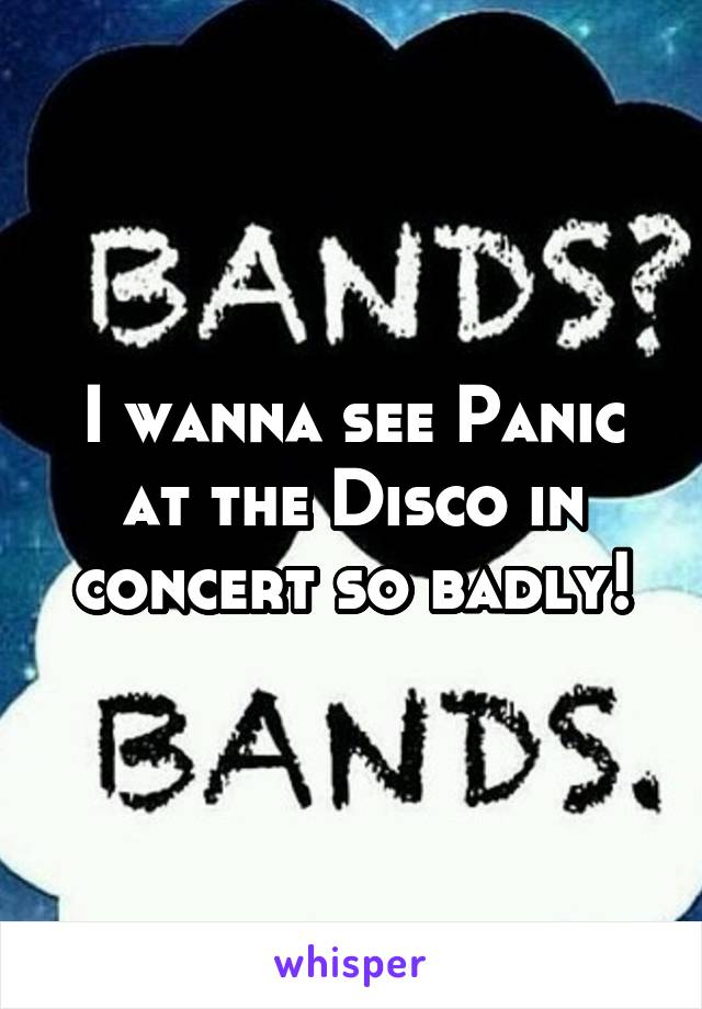 I wanna see Panic at the Disco in concert so badly!