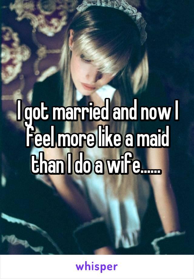 I got married and now I feel more like a maid than I do a wife......