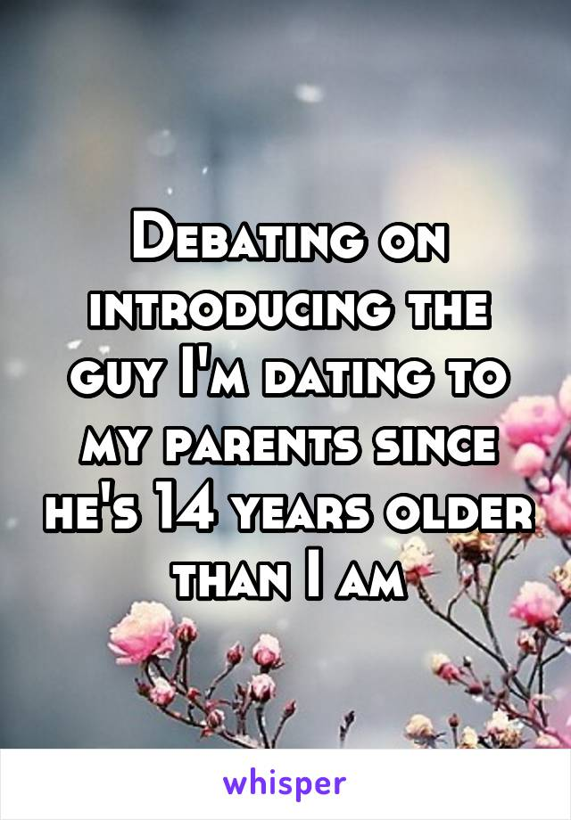 Debating on introducing the guy I'm dating to my parents since he's 14 years older than I am