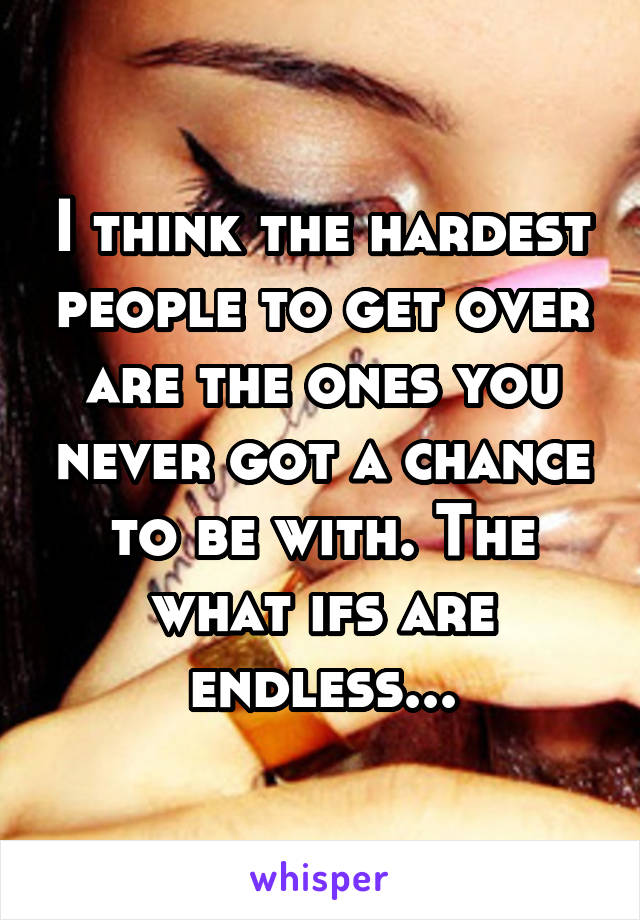 I think the hardest people to get over are the ones you never got a chance to be with. The what ifs are endless...