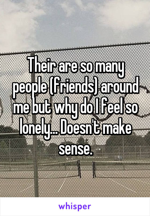 Their are so many people (friends) around me but why do I feel so lonely... Doesn't make sense.
