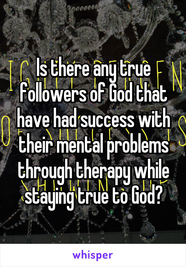 Is there any true followers of God that have had success with their mental problems through therapy while staying true to God?