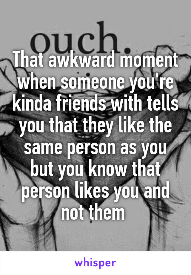 That awkward moment when someone you're kinda friends with tells you that they like the same person as you but you know that person likes you and not them