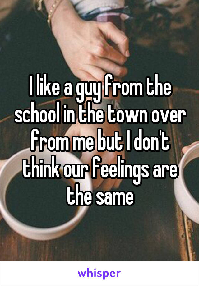 I like a guy from the school in the town over from me but I don't think our feelings are the same