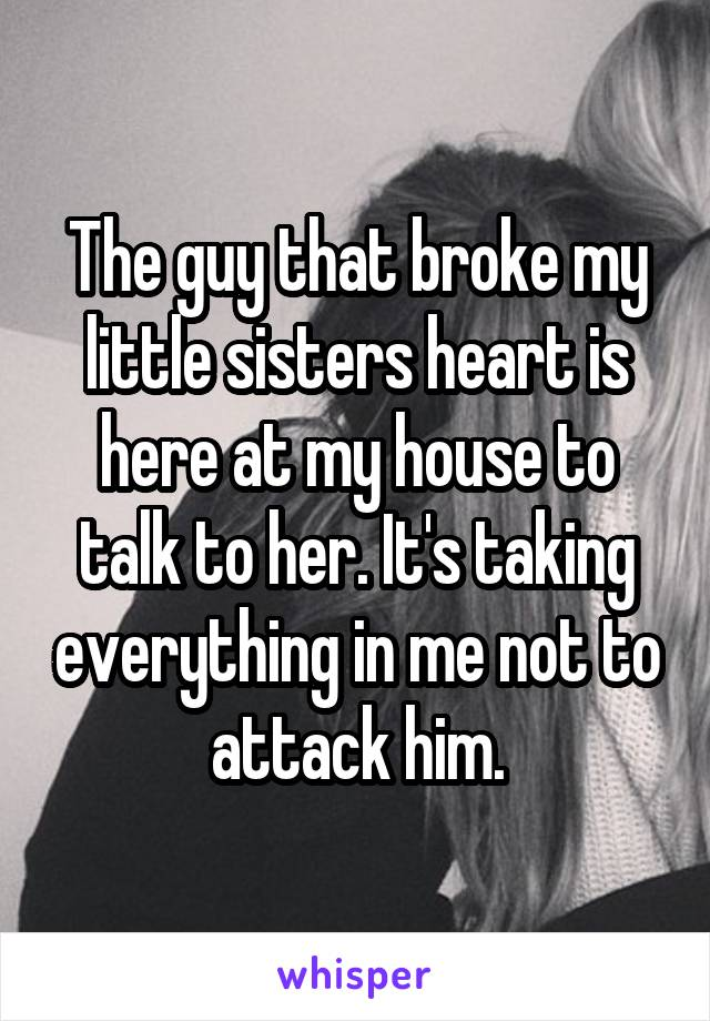 The guy that broke my little sisters heart is here at my house to talk to her. It's taking everything in me not to attack him.