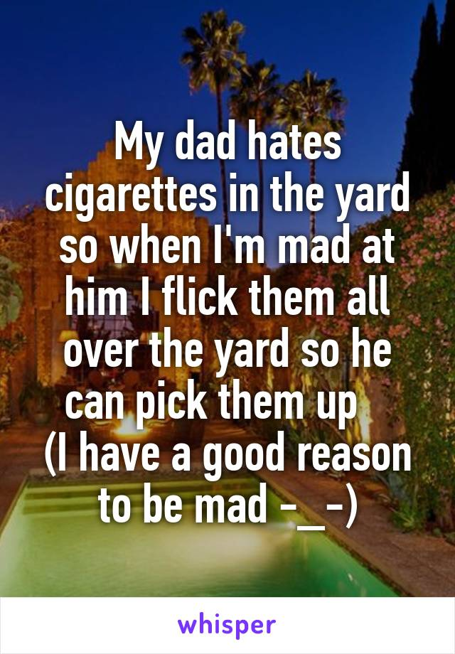 My dad hates cigarettes in the yard so when I'm mad at him I flick them all over the yard so he can pick them up    (I have a good reason to be mad -_-)