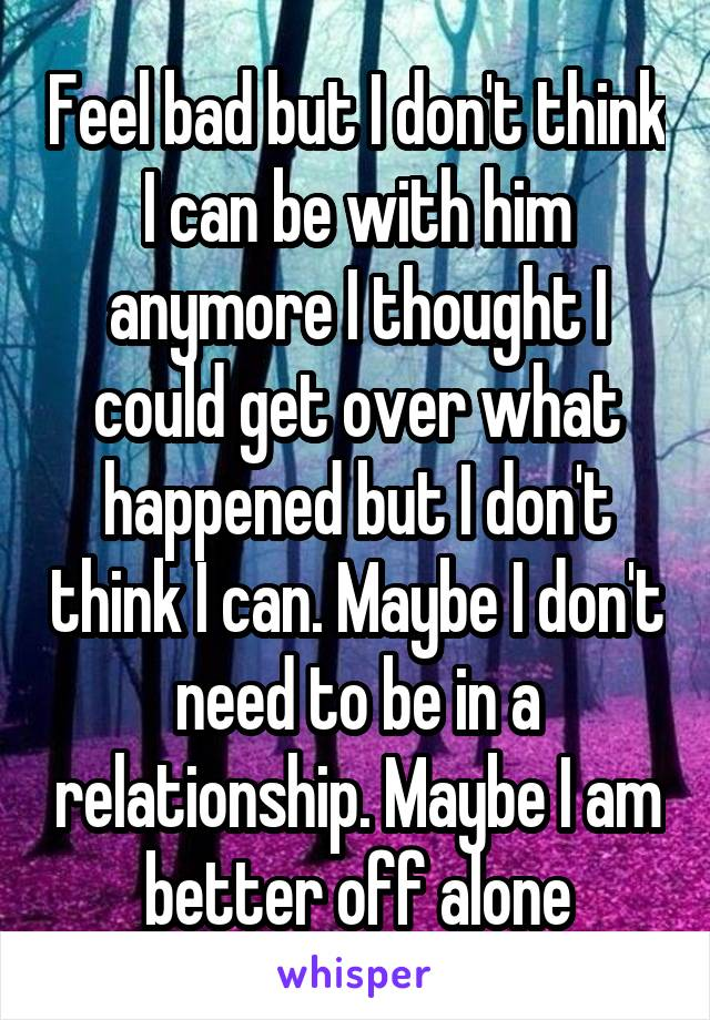 Feel bad but I don't think I can be with him anymore I thought I could get over what happened but I don't think I can. Maybe I don't need to be in a relationship. Maybe I am better off alone