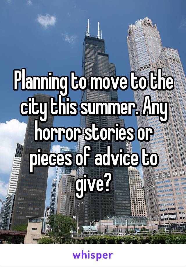 Planning to move to the city this summer. Any horror stories or pieces of advice to give?