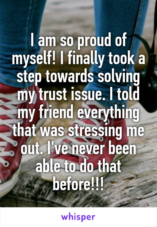 I am so proud of myself! I finally took a step towards solving my trust issue. I told my friend everything that was stressing me out. I've never been able to do that before!!!