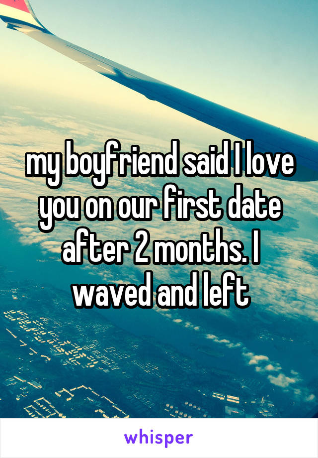 my boyfriend said I love you on our first date after 2 months. I waved and left