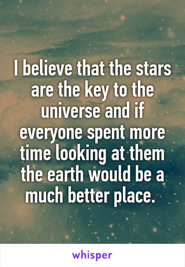 I believe that the stars are the key to the universe and if everyone spent more time looking at them the earth would be a much better place.