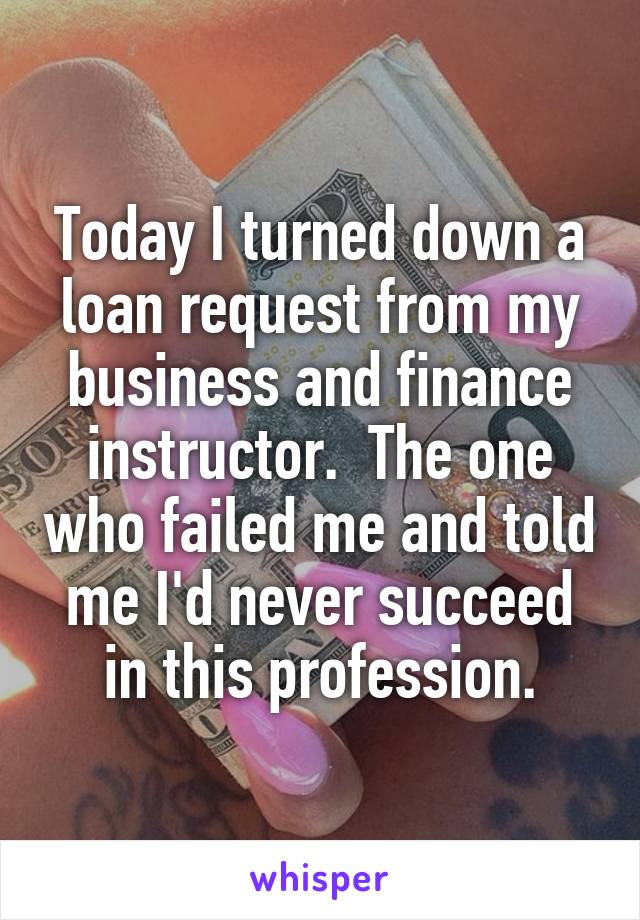 Today I turned down a loan request from my business and finance instructor.  The one who failed me and told me I'd never succeed in this profession.