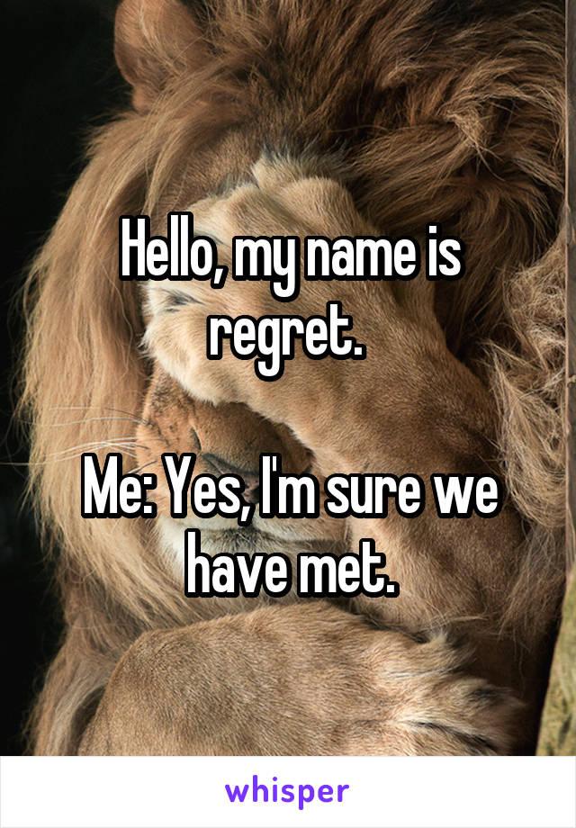 Hello, my name is regret.   Me: Yes, I'm sure we have met.