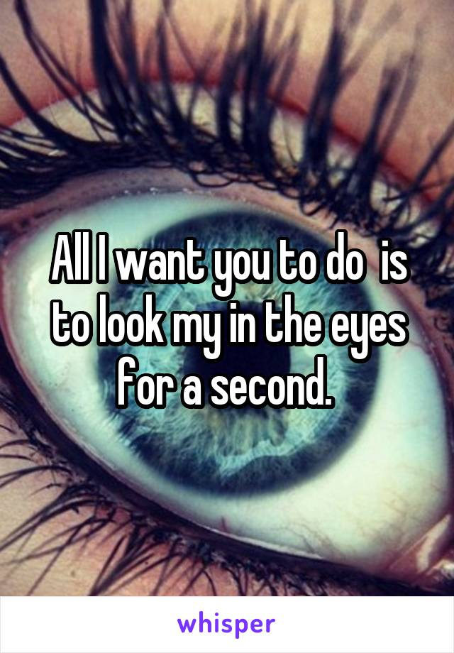 All I want you to do  is to look my in the eyes for a second.