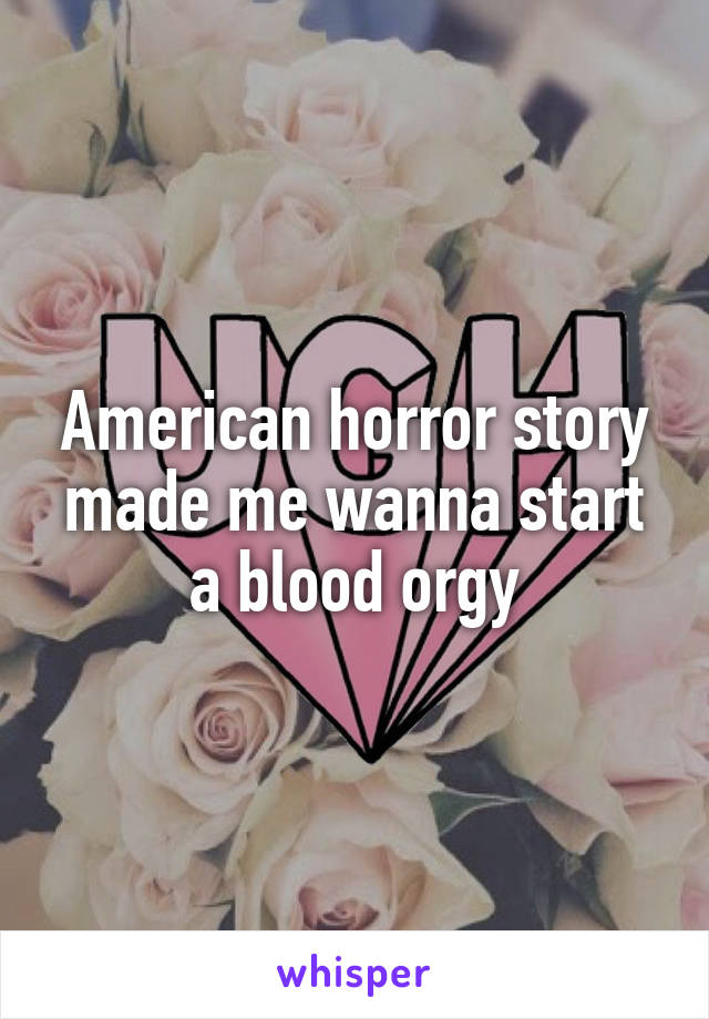 American horror story made me wanna start a blood orgy