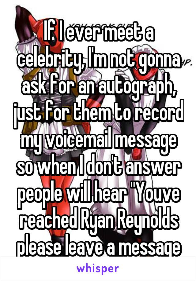"If I ever meet a celebrity, I'm not gonna ask for an autograph, just for them to record my voicemail message so when I don't answer people will hear ""Youve reached Ryan Reynolds please leave a message"