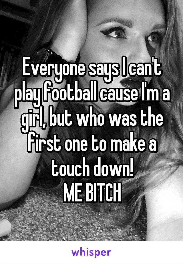 Everyone says I can't play football cause I'm a girl, but who was the first one to make a touch down! ME BITCH