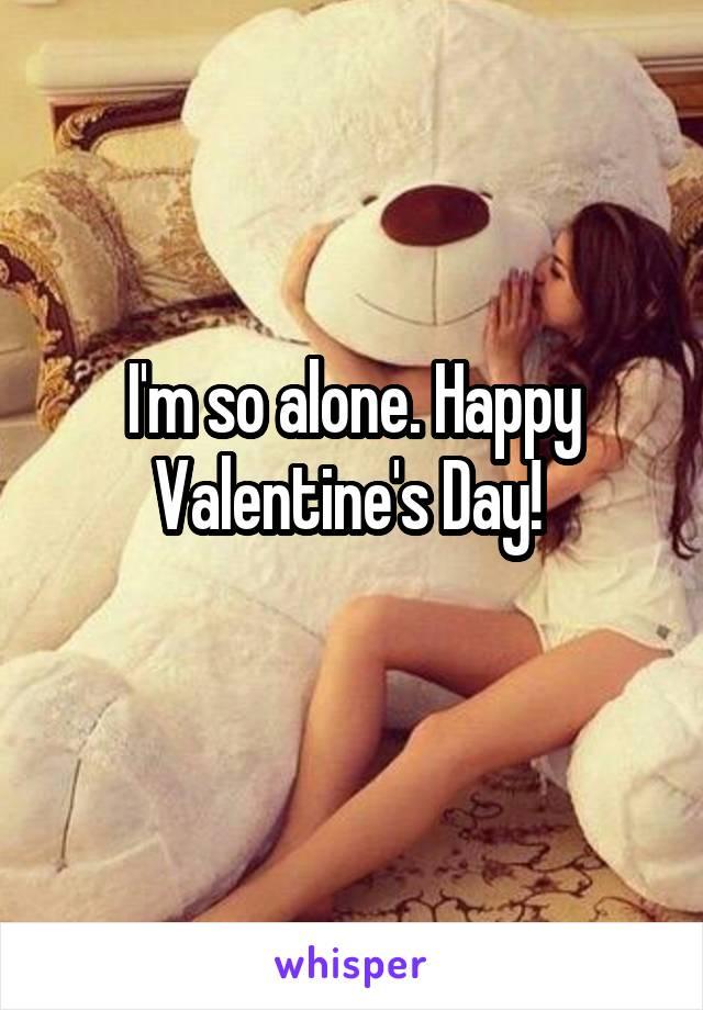 I'm so alone. Happy Valentine's Day!