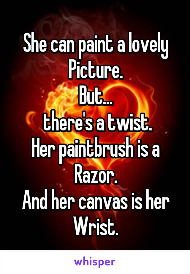 She can paint a lovely Picture. But...  there's a twist. Her paintbrush is a Razor. And her canvas is her Wrist.