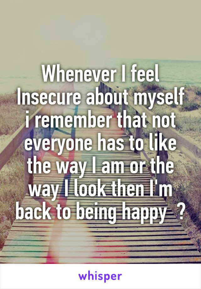 Whenever I feel Insecure about myself i remember that not everyone has to like the way I am or the way I look then I'm back to being happy  😊