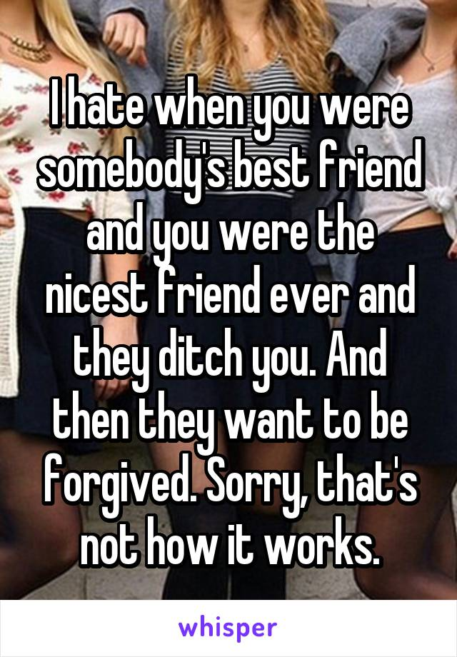I hate when you were somebody's best friend and you were the nicest friend ever and they ditch you. And then they want to be forgived. Sorry, that's not how it works.